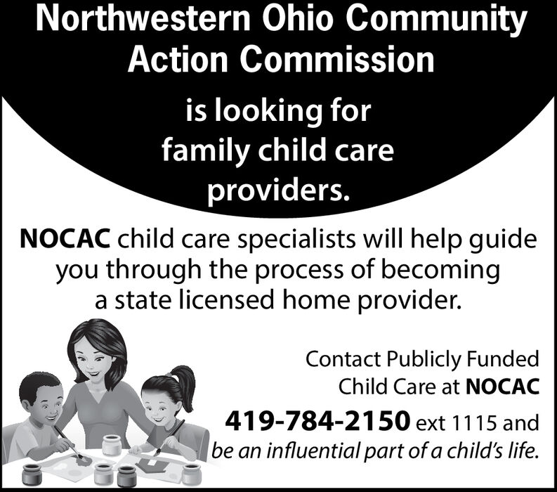 Northwestern Ohio CommunityAction Commissionis looking forfamily child careproviders.NOCAC child care specialists will help guideyou through the process of becominga state licensed home provider.Contact Publicly FundedChild Care at NOCAC419-784-2150 ext 1115 andbe an influential part of a child's life. Northwestern Ohio Community Action Commission is looking for family child care providers. NOCAC child care specialists will help guide you through the process of becoming a state licensed home provider. Contact Publicly Funded Child Care at NOCAC 419-784-2150 ext 1115 and be an influential part of a child's life.