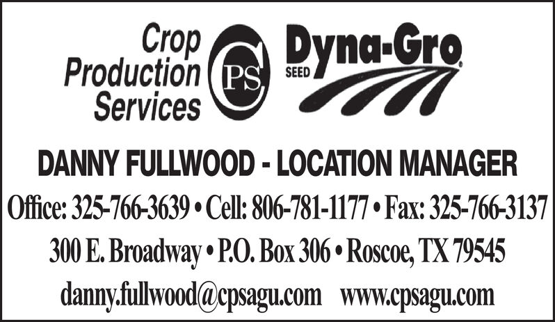 rpProduction (PSServicesDyna-GroSEEDDANNY FULLWOOD -LOCATION MANAGEROffice: 325-766-3639 Cell: 806-781-1177 Fax: 325-766-3137300 E.Broadway P.O. Box 306 Roscoe, TX 79545danny.fullwood@cpsagu.com www.cpsagu.com rp Production (PS Services Dyna-Gro SEED DANNY FULLWOOD -LOCATION MANAGER Office: 325-766-3639 Cell: 806-781-1177 Fax: 325-766-3137 300 E.Broadway P.O. Box 306 Roscoe, TX 79545 danny.fullwood@cpsagu.com www.cpsagu.com