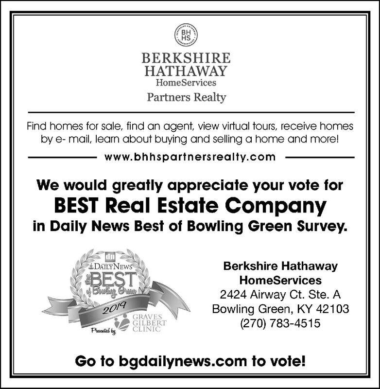 SHBERKSHIREHATHAWAYHomeServicesPartners RealtyFind homes for sale, find an agent, view virtual tours, receive homesby e- mail, learn about buying and selling a home and more!www.bhhspartnersrealty.comWe would greatly appreciate your vote forBEST Real Estate Companyin Daily News Best of Bowling Green Survey.dnADAILYNEWSBerkshire HathawayBEST$Bow iog BrmyHomeServices2424 Airway Ct. Ste. ABowling Green, KY 42103(270) 783-45152019GRAVESGILBERTCLINICPald tyGo to bgdailynews.com to vote!  SH BERKSHIRE HATHAWAY HomeServices Partners Realty Find homes for sale, find an agent, view virtual tours, receive homes by e- mail, learn about buying and selling a home and more! www.bhhspartnersrealty.com We would greatly appreciate your vote for BEST Real Estate Company in Daily News Best of Bowling Green Survey. dn ADAILYNEWS Berkshire Hathaway BEST $Bow iog Brmy HomeServices 2424 Airway Ct. Ste. A Bowling Green, KY 42103 (270) 783-4515 2019 GRAVES GILBERT CLINIC Pald ty Go to bgdailynews.com to vote!