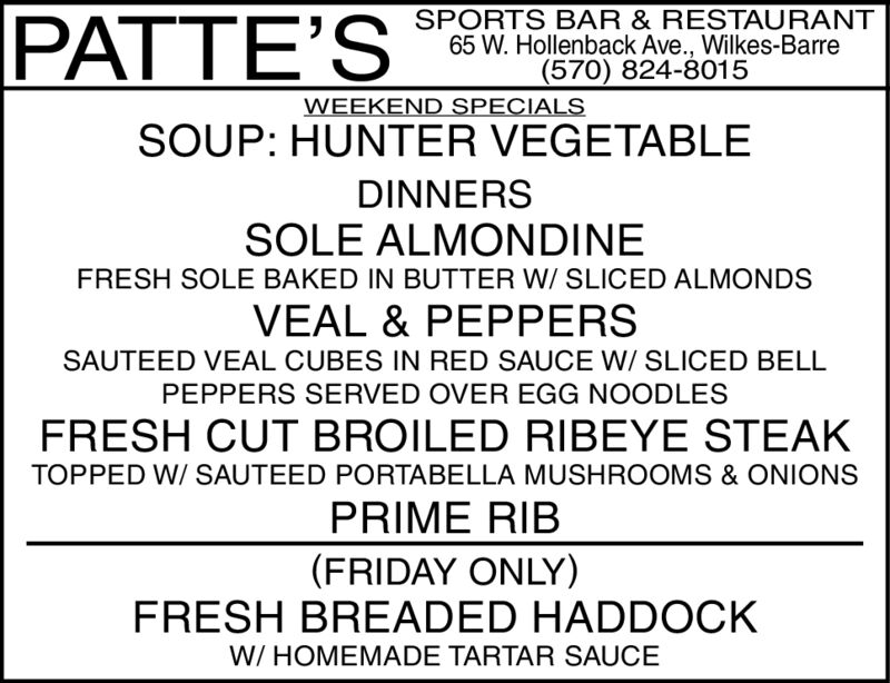 SPORTS BAR & RESTAURANT65 W. Hollenback Ave., Wilkes-Barre(570) 824-8015PATTE'SWEEKEND SPECIALSSOUP: HUNTER VEGETABLEDINNERSSOLE ALMONDINEFRESH SOLE BAKED IN BUTTER W/ SLICED ALMONDSVEAL & PEPPERSSAUTEED VEAL CUBES IN RED SAUCE W/ SLICED BELLPEPPERS SERVED OVER EGG NOODLESFRESH CUT BROILED RIBEYE STEAKTOPPED W/ SAUTEED PORTABELLA MUSHROOMS & ONIONSPRIME RIB(FRIDAY ONLY)FRESH BREADED HADDOCKW/HOMEMADE TARTAR SAUCE SPORTS BAR & RESTAURANT 65 W. Hollenback Ave., Wilkes-Barre (570) 824-8015 PATTE'S WEEKEND SPECIALS SOUP: HUNTER VEGETABLE DINNERS SOLE ALMONDINE FRESH SOLE BAKED IN BUTTER W/ SLICED ALMONDS VEAL & PEPPERS SAUTEED VEAL CUBES IN RED SAUCE W/ SLICED BELL PEPPERS SERVED OVER EGG NOODLES FRESH CUT BROILED RIBEYE STEAK TOPPED W/ SAUTEED PORTABELLA MUSHROOMS & ONIONS PRIME RIB (FRIDAY ONLY) FRESH BREADED HADDOCK W/HOMEMADE TARTAR SAUCE