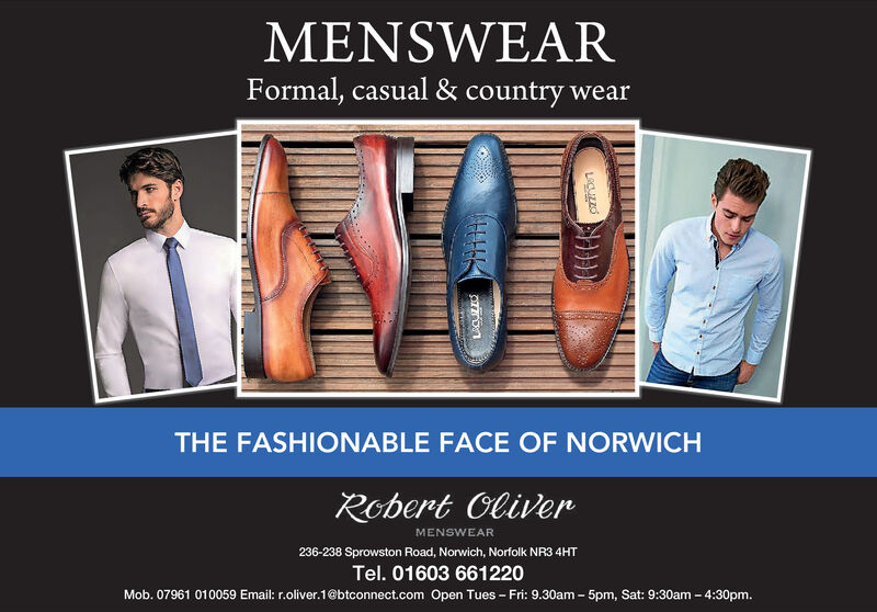 MENSWEARFormal, casual & country wearTHE FASHIONABLE FACE OF NORWICHRobert OliverMENSWEAR236-238 Sprowston Road, Norwich, Norfolk NR3 4HTTel. 01603 661220Mob. 07961 010059 Email: r.oliver.1@btconnect.com Open Tues - Fri: 9.30am 5pm, Sat: 9:30am 4:30pm.LaCUzzo MENSWEAR Formal, casual & country wear THE FASHIONABLE FACE OF NORWICH Robert Oliver MENSWEAR 236-238 Sprowston Road, Norwich, Norfolk NR3 4HT Tel. 01603 661220 Mob. 07961 010059 Email: r.oliver.1@btconnect.com Open Tues - Fri: 9.30am 5pm, Sat: 9:30am 4:30pm. LaCUzzo