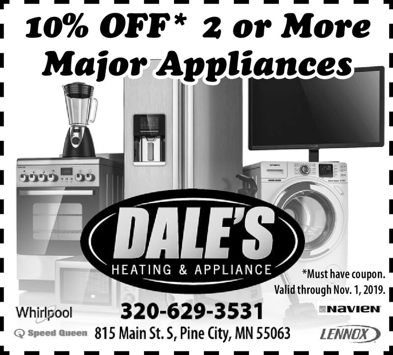 10% OFF* 2 or MoreMajor AppliancesDALE'SHEATING & APPLIANCE*Must have coupon.Valid through Nov. 1,2019320-629-3531NAVIENWhirlpoolSpeed Queen 815 Main St. S, Pine City, MN 55063LENNOX 10% OFF* 2 or More Major Appliances DALE'S HEATING & APPLIANCE *Must have coupon. Valid through Nov. 1,2019 320-629-3531 NAVIEN Whirlpool Speed Queen 815 Main St. S, Pine City, MN 55063 LENNOX