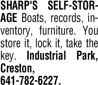 SHARP'S SELF-STOR-AGE Boats, records, in-ventory, furniture. Youstore it, lock it, take thekey. Industrial Park,Creston,641-782-6227. SHARP'S SELF-STOR- AGE Boats, records, in- ventory, furniture. You store it, lock it, take the key. Industrial Park, Creston, 641-782-6227.