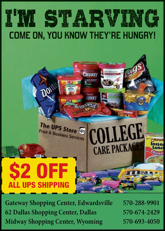 I'M STARVINGCOME ON, YOU KNOW THEY'RE HUNGRY!EAL MEDLEYSCHUNKYLagsBpecueDOntoREAL MEDLIUNKYCHeeseExereary 1OriginalThe UPS Store UPSPrint&Business ServicesCOLLEGECARE PACKAGESCMaruchInstaLuncChicke$2 OFFALL UPS SHIPPINGGateway Shopping Center, Edwardsville62 Dallas Shopping Center, DallasMidway Shopping Center, Wyoming570-288-9901570-674-2429570-693-4050 I'M STARVING COME ON, YOU KNOW THEY'RE HUNGRY! EAL MEDLEYS CHUNKY Lags Bpecue DOnto REAL MEDL IUNKY CHeese Exer eary 1 Original The UPS Store UPS Print&Business Services COLLEGE CARE PACKAGES CMaruch Insta Lunc Chicke $2 OFF ALL UPS SHIPPING Gateway Shopping Center, Edwardsville 62 Dallas Shopping Center, Dallas Midway Shopping Center, Wyoming 570-288-9901 570-674-2429 570-693-4050