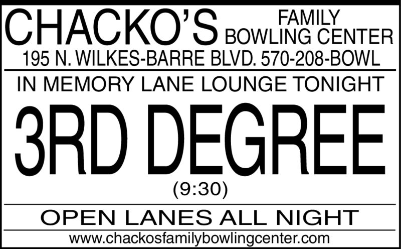 FAMILYBOWLING CENTER195 N. WILKES-BARRE BLVD. 570-208-BOWLIN MEMORY LANE LOUNGE TONIGHT|3RD DEGREE(9:30)OPEN LANES ALL NIGHTwww.chackosfamilybowlingcenter.com FAMILY BOWLING CENTER 195 N. WILKES-BARRE BLVD. 570-208-BOWL IN MEMORY LANE LOUNGE TONIGHT |3RD DEGREE (9:30) OPEN LANES ALL NIGHT www.chackosfamilybowlingcenter.com