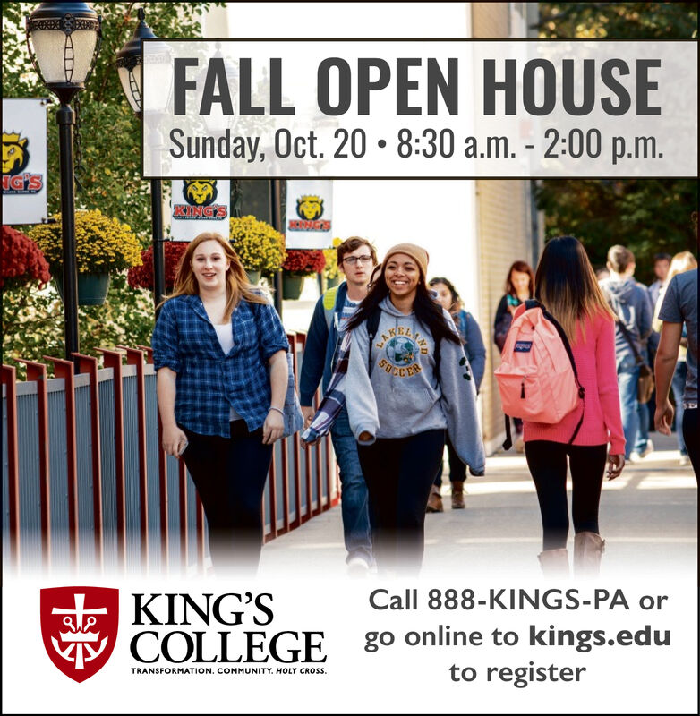 FALL OPEN HOUSESunday, Oct. 20 8:30 a.m. - 2:00 p.m.IG'KING'SACSSCCERCall 888-KINGS-PA orKING'SCOLLEGEgo online to kings.eduto registerTRANSFORMATION. COMMUNITY. HOLY CROSS. FALL OPEN HOUSE Sunday, Oct. 20 8:30 a.m. - 2:00 p.m. IG' KING'S ACS SCCER Call 888-KINGS-PA or KING'S COLLEGE go online to kings.edu to register TRANSFORMATION. COMMUNITY. HOLY CROSS.