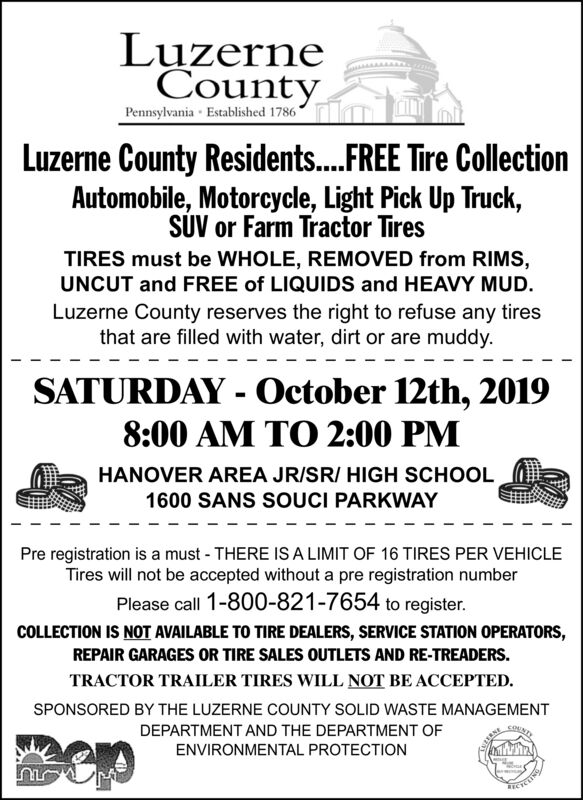 LuzerneCountyPennsylvania Established 1786Luzerne County Residents....FREE Tire CollectionAutomobile, Motorcycle, Light Pick Up Truck,SUV or Farm Tractor TiresTIRES must be WHOLE, REMOVED from RIMS,UNCUT and FREE of LIQUIDS and HEAVY MUD.Luzerne County reserves the right to refuse any tiresthat are filled with water, dirt or are muddy.SATURDAY - October 12th, 20198:00 AM TO 2:00 PMHANOVER AREA JRISR/ HIGH SCHOOL1600 SANS SOUCI PARKWAYPre registration is a must - THERE IS A LIMIT OF 16 TIRES PER VEHICLETires will not be accepted without a pre registration numberPlease call 1-800-821-7654 to register.COLLECTION IS NOT AVAILABLE TO TIRE DEALERS, SERVICE STATION OPERATORS,REPAIR GARAGES OR TIRE SALES OUTLETS AND RE-TREADERS.TRACTOR TRAILER TIRES WILL NOT BE ACCEPTEDSPONSORED BY THE LUZERNE COUNTY SOLID WASTE MANAGEMENTDEPARTMENT AND THE DEPARTMENT OFENVIRONMENTAL PROTECTIONETELTINRECTS Luzerne County Pennsylvania Established 1786 Luzerne County Residents....FREE Tire Collection Automobile, Motorcycle, Light Pick Up Truck, SUV or Farm Tractor Tires TIRES must be WHOLE, REMOVED from RIMS, UNCUT and FREE of LIQUIDS and HEAVY MUD. Luzerne County reserves the right to refuse any tires that are filled with water, dirt or are muddy. SATURDAY - October 12th, 2019 8:00 AM TO 2:00 PM HANOVER AREA JRISR/ HIGH SCHOOL 1600 SANS SOUCI PARKWAY Pre registration is a must - THERE IS A LIMIT OF 16 TIRES PER VEHICLE Tires will not be accepted without a pre registration number Please call 1-800-821-7654 to register. COLLECTION IS NOT AVAILABLE TO TIRE DEALERS, SERVICE STATION OPERATORS, REPAIR GARAGES OR TIRE SALES OUTLETS AND RE-TREADERS. TRACTOR TRAILER TIRES WILL NOT BE ACCEPTED SPONSORED BY THE LUZERNE COUNTY SOLID WASTE MANAGEMENT DEPARTMENT AND THE DEPARTMENT OF ENVIRONMENTAL PROTECTION ETELTIN RECTS