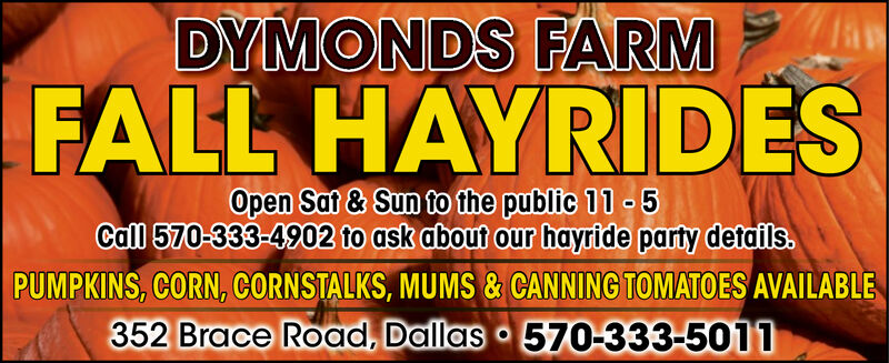 DYMONDS FARMFALL HAYRIDESOpen Sat & Sun to the public 11- 5Call 570-333-4902 to ask about our hayride party details.PUMPKINS, CORN, CORNSTALKS, MUMS & CANNING TOMATOES AVAILABLE352 Brace Road, Dallas 570-333-5011 DYMONDS FARM FALL HAYRIDES Open Sat & Sun to the public 11- 5 Call 570-333-4902 to ask about our hayride party details. PUMPKINS, CORN, CORNSTALKS, MUMS & CANNING TOMATOES AVAILABLE 352 Brace Road, Dallas 570-333-5011