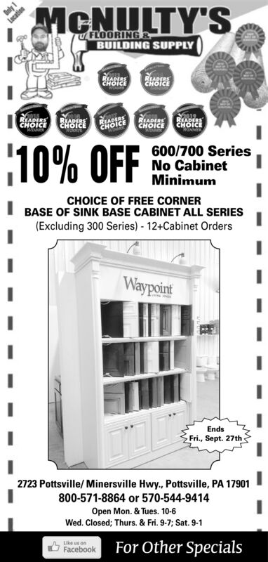 ly 1LacationMCNLTY'SFLOORING&BUILDING SUPPLYREADERSCHOICEREADERSCHOICERIADERSCHOICEWINMRREADERSCHOICERIADERSCHOICEREADERSCHOICEREADERSCHOICE10% OFF600/700 SeriesNo CabinetMinimumCHOICE OF FREE CORNERBASE OF SINK BASE CABINET ALL SERIES(Excluding 300 Series) 12+Cabinet OrdersWaypointEndsFri., Sept. 27th2723 Pottsville/ Minersville Hwy., Pottsville, PA 17901800-571-8864 or 570-544-9414Open Mon. & Tues. 10-6Wed. Closed; Thurs. 8& Fri. 9-7; Sat. 9-1Like usFor Other SpecialsFacebook ly 1 Lacation MCNLTY'S FLOORING& BUILDING SUPPLY READERS CHOICE READERS CHOICE RIADERS CHOICE WINMR READERS CHOICE RIADERS CHOICE READERS CHOICE READERS CHOICE 10% OFF 600/700 Series No Cabinet Minimum CHOICE OF FREE CORNER BASE OF SINK BASE CABINET ALL SERIES (Excluding 300 Series) 12+Cabinet Orders Waypoint Ends Fri., Sept. 27th 2723 Pottsville/ Minersville Hwy., Pottsville, PA 17901 800-571-8864 or 570-544-9414 Open Mon. & Tues. 10-6 Wed. Closed; Thurs. 8& Fri. 9-7; Sat. 9-1 Like us For Other Specials Facebook