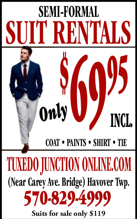 SEMI-FORMALSUIT RENTALSOnlyINCLCOAT PAINTS SHIRTTIETUXEDO JUNCTION ONLINE.COM(Near Carey Ave. Bridge) Havover Twp.570-829-4999Suits for sale only $119 SEMI-FORMAL SUIT RENTALS Only INCL COAT PAINTS SHIRT TIE TUXEDO JUNCTION ONLINE.COM (Near Carey Ave. Bridge) Havover Twp. 570-829-4999 Suits for sale only $119