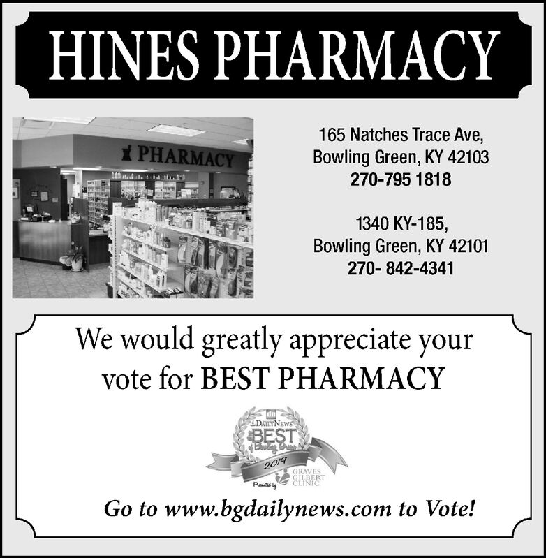 HINES PHARMACY165 Natches Trace Ave,Bowling Green, KY 421031 PHARMACY270-795 18181340 KY-185,Bowling Green, KY 42101270-842-4341We would greatly appreciate yourvote for BEST PHARMACYDAILYNEWSBEST2019GRAVESGILBERTCLINICGo to www.bgdailynews.com to Vote!EFEF HINES PHARMACY 165 Natches Trace Ave, Bowling Green, KY 42103 1 PHARMACY 270-795 1818 1340 KY-185, Bowling Green, KY 42101 270-842-4341 We would greatly appreciate your vote for BEST PHARMACY DAILYNEWS BEST 2019 GRAVES GILBERT CLINIC Go to www.bgdailynews.com to Vote! EFEF