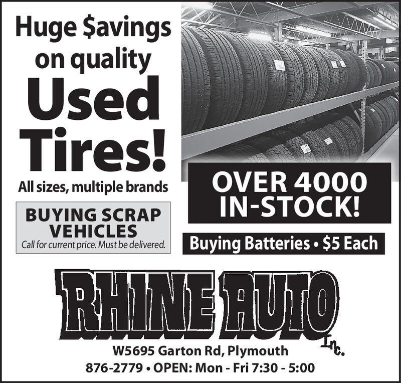 Huge $avingson qualityUsedTires!OVER 4000IN-STOCK!All sizes, multiple brandsBUYING SCRAPVEHICLESCall for current price. Must be delivered.Buying Batteries $5 EachRHINE RUTOW5695 Garton Rd, Plymouth876-2779 OPEN: Mon Fri 7:30 5:00 Huge $avings on quality Used Tires! OVER 4000 IN-STOCK! All sizes, multiple brands BUYING SCRAP VEHICLES Call for current price. Must be delivered. Buying Batteries $5 Each RHINE RUTO W5695 Garton Rd, Plymouth 876-2779 OPEN: Mon Fri 7:30 5:00