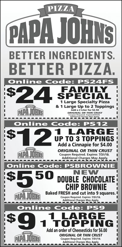PIZZAPAPA JOHNSBETTER INGREDIENTS.BETTER PIZZA.Online Code: PS24FS$24FAMILYSPECIAL1 Large Specialty Pizza& 1 Large Up to 2 ToppingsAdd a 2 Liter for $2.50PIZZAPAPA JOHNSORIGINAL OR THIN CRUSTCoupon Required. Expireson1sAdditional Charges May Apply,Online Code: PS12$121 LARGEUP TO 3 TOPPINGSAdd a Cinnapie for $4.00PIZZAORIGINAL OR THIN CRUSTCoupon Required. Expires 7/31/19Additional Charges May Apply.PAPA JOH SOnline Code: PSBROWNIE$550NEWDOUBLE CHOCOLATECHIP BROWNIEPAPA JOABaked FRESH and cut into 9 squares.PIZZACoupon Required. Expires 7/31/19.Additional Charges May Apply.Online Code: PS9$91 LARGE1 TOPPINGAdd an order of Cheesesticks for $6.00PIZZAORIGINAL OR THIN CRUSTCoupon Required. Expires 7/31/19.Additional Charges May Apply.PAPA JOHKS PIZZA PAPA JOHNS BETTER INGREDIENTS. BETTER PIZZA. Online Code: PS24FS $24 FAMILY SPECIAL 1 Large Specialty Pizza & 1 Large Up to 2 Toppings Add a 2 Liter for $2.50 PIZZA PAPA JOHNS ORIGINAL OR THIN CRUST Coupon Required. Expireson1s Additional Charges May Apply, Online Code: PS12 $12 1 LARGE UP TO 3 TOPPINGS Add a Cinnapie for $4.00 PIZZA ORIGINAL OR THIN CRUST Coupon Required. Expires 7/31/19 Additional Charges May Apply. PAPA JOH S Online Code: PSBROWNIE $550 NEW DOUBLE CHOCOLATE CHIP BROWNIE PAPA JOABaked FRESH and cut into 9 squares. PIZZA Coupon Required. Expires 7/31/19. Additional Charges May Apply. Online Code: PS9 $9 1 LARGE 1 TOPPING Add an order of Cheesesticks for $6.00 PIZZA ORIGINAL OR THIN CRUST Coupon Required. Expires 7/31/19. Additional Charges May Apply. PAPA JOHKS