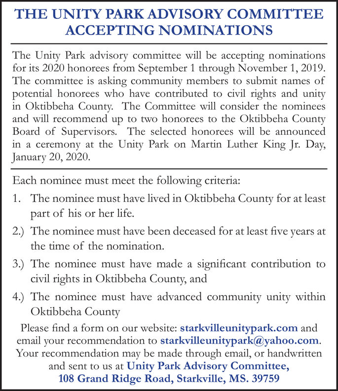 THE UNITY PARK ADVISORY COMMITTEEACCEPING NIONSThe Unity Park advisory committee will be accepting nominationsfor its 2020 honorees from September 1 through November 1, 2019The committee is asking community members to submit names ofpotential honorees who have contributed to civil rights and unityin Oktibbeha County. The Committee will consider the nomineesand will recommend up to two honorees to the Oktibbeha CountyBoard of Supervisors. The selected honorees will be announcedin a ceremony at the Unity Park on Martin Luther King Jr. Day,January 20, 2020.Each nominee must meet the following criteria:The nominee must have lived in Oktibbeha County for at least1.part of his or her life.2.) The nominee must have been deceased for at least five years atthe time of the nomination.3.) The nominee must have made a significant contribution tocivil rights in Oktibbeha County, and4.) The nominee must have advanced community unity withinOktibbeha CountyPlease find a form on our website: starkvilleunitypark.com andemail your recommendation to starkvilleunitypark@yahoo.comYour recommendation may be made through email, or handwrittenand sent to us at Unity Park Advisory Committee,108 Grand Ridge Road, Starkville, MS. 39759 THE UNITY PARK ADVISORY COMMITTEE ACCEPING NIONS The Unity Park advisory committee will be accepting nominations for its 2020 honorees from September 1 through November 1, 2019 The committee is asking community members to submit names of potential honorees who have contributed to civil rights and unity in Oktibbeha County. The Committee will consider the nominees and will recommend up to two honorees to the Oktibbeha County Board of Supervisors. The selected honorees will be announced in a ceremony at the Unity Park on Martin Luther King Jr. Day, January 20, 2020. Each nominee must meet the following criteria: The nominee must have lived in Oktibbeha County for at least 1. part of his or her life. 2.) The nominee must have been deceased for at least five years at the time of the nomination. 3.) The nominee must have made a significant contribution to civil rights in Oktibbeha County, and 4.) The nominee must have advanced community unity within Oktibbeha County Please find a form on our website: starkvilleunitypark.com and email your recommendation to starkvilleunitypark@yahoo.com Your recommendation may be made through email, or handwritten and sent to us at Unity Park Advisory Committee, 108 Grand Ridge Road, Starkville, MS. 39759