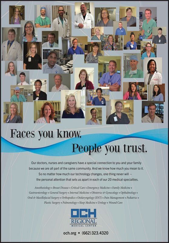 Faces you know.People you trust.Our doctors, nurses and caregivers have a special connection to you and your familywe are all part of the same community. And we know how much you mean to it.becauseSo no matter how much our technology changes, one thing never willthe personal attention that sets us apart in each of our 20 medical specialties.Anesthesiology Breast Disease Critical Care Emergency Medicine Family MedicineGastroenterology General Surgery Interal Medicine Obstetrics & Gynecology OpthalmologyOral & Maxillofacial SurgeryOrthopedics Otolaryngology (ENT) Pain Management PediatricsPlastic Surgery PulmonologySleep Medicine Urology Wound CareOCHREGIONALMEDICAL CENTERoch.org (662)323.4320al Faces you know. People you trust. Our doctors, nurses and caregivers have a special connection to you and your family we are all part of the same community. And we know how much you mean to it. because So no matter how much our technology changes, one thing never will the personal attention that sets us apart in each of our 20 medical specialties. Anesthesiology Breast Disease Critical Care Emergency Medicine Family Medicine Gastroenterology General Surgery Interal Medicine Obstetrics & Gynecology Opthalmology Oral & Maxillofacial Surgery Orthopedics Otolaryngology (ENT) Pain Management Pediatrics Plastic Surgery Pulmonology Sleep Medicine Urology Wound Care OCH REGIONAL MEDICAL CENTER och.org (662)323.4320 al