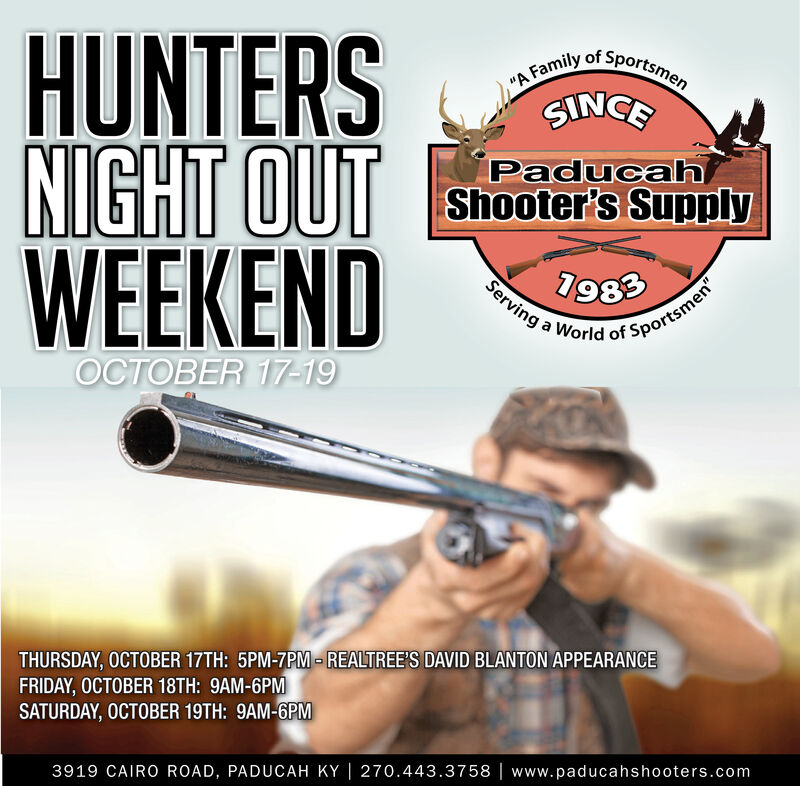 "HUNTERSNIGHT OUTWEEKEND, ""A Family of SportsmenSINGEPaducahShooter's Supply7983Serving a World of Sportsmen""OCTOBER 17-19THURSDAY, OCTOBER 17TH: 5PM-7PM-REALTREE'S DAVID BLANTON APPEARANCEFRIDAY, OCTOBER 18TH: 9AM-6PMSATURDAY, OCTOBER 19TH: 9AM-6PM3919 CAIRO ROAD, PADUCAH KY 