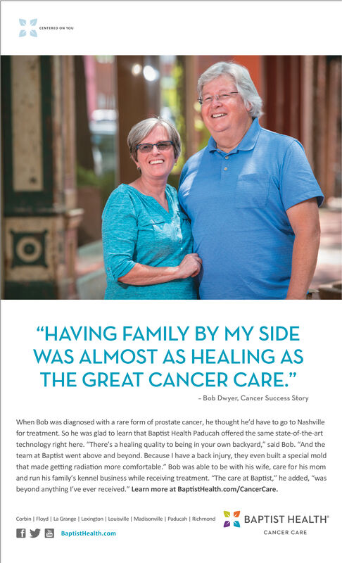 "CENTERED ON YOu""HAVING FAMILY BY MY SIDEWAS ALMOST AS HEALING ASTHE GREAT CANCER CARE.""-Bob Dwyer, Cancer Success StoryWhen Bob was diagnosed with a rare form of prostate cancer, he thought he'd have to go to Nashvillefor treatment. So he was glad to learn that Baptist Health Paducah offered the same state-of-the-arttechnology right here. ""There's a healing quality to being in your own backyard,"" said Bob. ""And theteam at Baptist went above and beyond. Because I have a back injury, they even built a special moldthat made getting radiation more comfortable."" Bob was able to be with his wife, care for his momand run his family's kennel business while receiving treatment. ""The care at Baptist,"" he added, ""wasbeyond anything I've ever received."" Learn more at BaptistHealth.com/CancerCare.BAPTIST HEALTHCorbin Floyd La Grange Lexington 