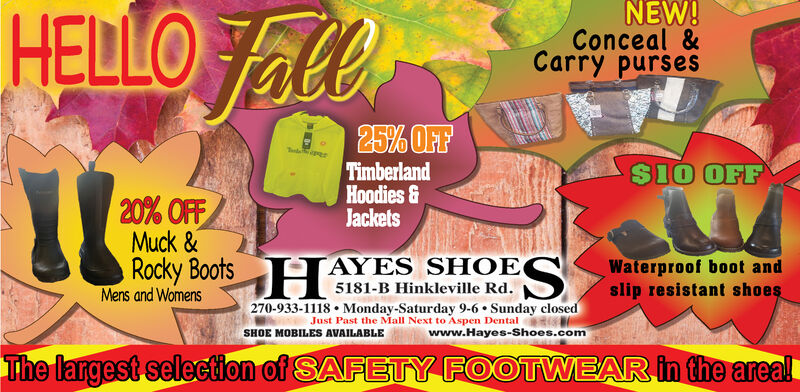 HELO FallNEW!Conceal &Carry purses25% OFFTimberlandHoodies&Jackets$10 OFF20% OFFMuck &Rocky BootsAYES SHOEWaterproof boot andslip resistant shoes5181-B Hinkleville Rd.Mens and Womens270-933-1118 Monday-Saturday 9-6 Sunday closedJust Past the Mall Next to Aspen Dentalwww.Hayes-Shoes.comSHOE MOBILESS AVAILABLEThe largest selection of SAFETY FOOTWEAR in the areal HELO Fall NEW! Conceal & Carry purses 25% OFF Timberland Hoodies& Jackets $10 OFF 20% OFF Muck & Rocky Boots AYES SHOE Waterproof boot and slip resistant shoes 5181-B Hinkleville Rd. Mens and Womens 270-933-1118 Monday-Saturday 9-6 Sunday closed Just Past the Mall Next to Aspen Dental www.Hayes-Shoes.com SHOE MOBILESS AVAILABLE The largest selection of SAFETY FOOTWEAR in the areal