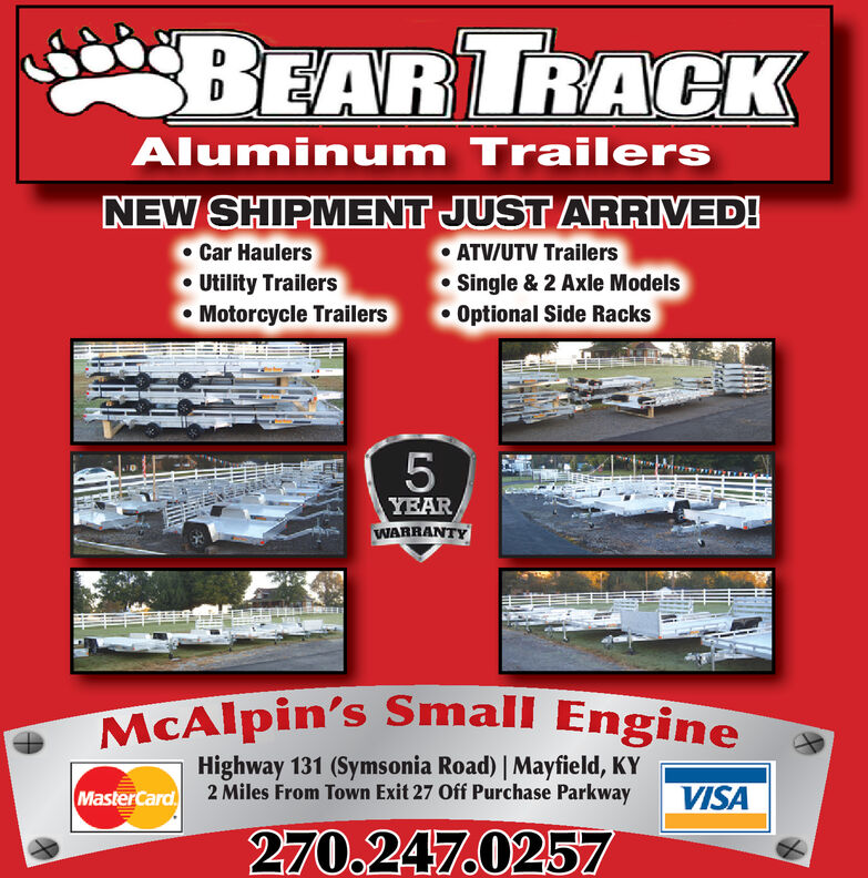 BEAR TRACKAluminum TrailersNEW SHIPMENT JUST ARRIVED!Car HaulersUtility TrailersMotorcycle TrailersATV/UTV TrailersSingle & 2 Axle ModelsOptional Side Racks5YEARWARRANTYMcAlpin's Small EngineHighway 131 (Symsonia Road) Mayfield, KY2 Miles From Town Exit 27 Off Purchase ParkwayVISAMasterCard270.247.0257 BEAR TRACK Aluminum Trailers NEW SHIPMENT JUST ARRIVED! Car Haulers Utility Trailers Motorcycle Trailers ATV/UTV Trailers Single & 2 Axle Models Optional Side Racks 5 YEAR WARRANTY McAlpin's Small Engine Highway 131 (Symsonia Road) Mayfield, KY 2 Miles From Town Exit 27 Off Purchase Parkway VISA MasterCard 270.247.0257