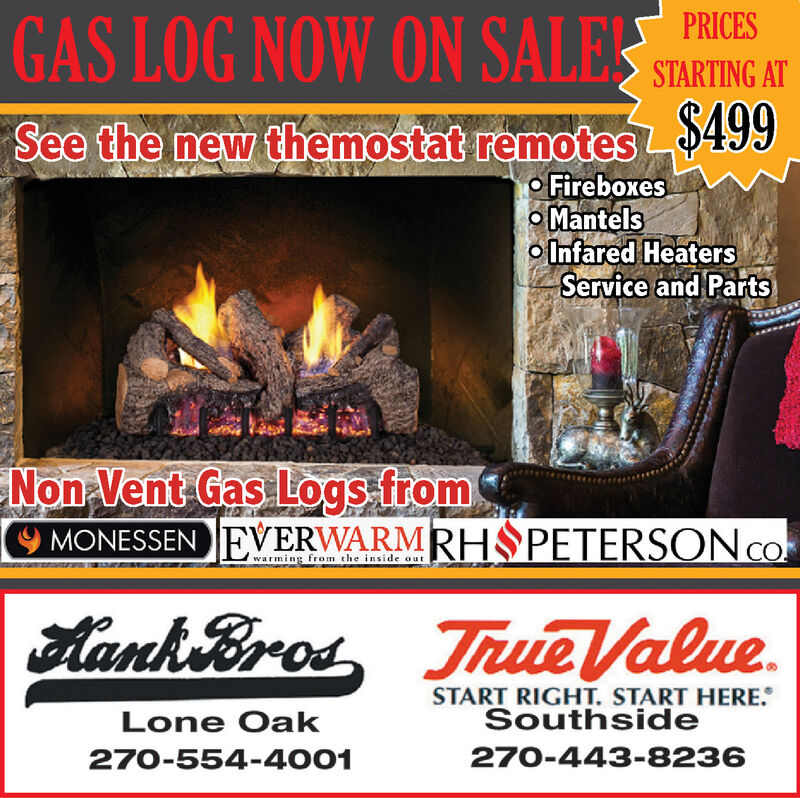 GAS LOG NOW ON SALEPRICESSTARTING ATSee the new themostat remotes499FireboxesMantelsInfared HeatersService and PartsNon Vent Gas Logs fromEVERWARMRH PETERSONCOMONESSENwarming from the inside outAank Broa True ValueSTART RIGHT. START HERE.SouthsideLone Oak270-443-8236270-554-4001 GAS LOG NOW ON SALE PRICES STARTING AT See the new themostat remotes499 Fireboxes Mantels Infared Heaters Service and Parts Non Vent Gas Logs from EVERWARMRH PETERSONCO MONESSEN warming from the inside out Aank Broa True Value START RIGHT. START HERE. Southside Lone Oak 270-443-8236 270-554-4001