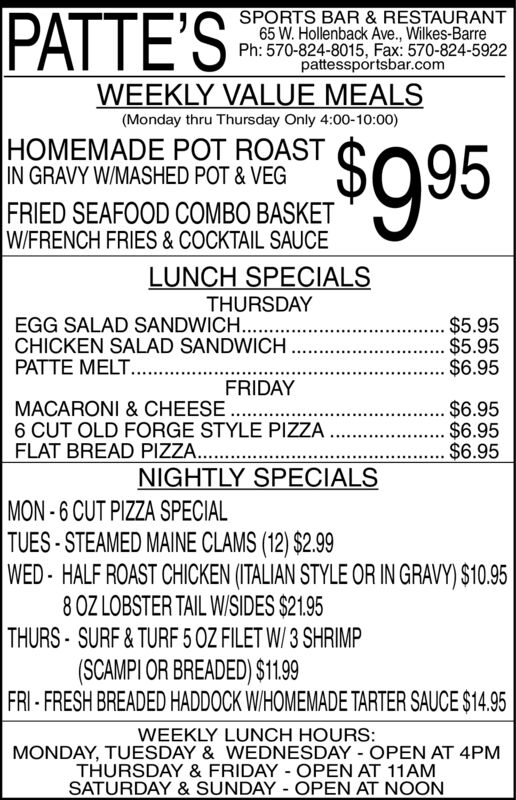 PATTE'SSPORTS BAR& RESTAURANT65 W. Hollenback Ave., Wilkes-BarrePh:570-824-8015, Fax: 570-824-5922pattessportsbar.comWEEKLY VALUE MEALS(Monday thru Thursday Only 4:00-10:00)$9 95HOMEMADE POT ROASTIN GRAVY WIMASHED POT& VEGFRIED SEAFOOD COMBO BASKETWIFRENCH FRIES & COCKTAIL SAUCELUNCH SPECIALSTHURSDAY.... $5.95.... $5.95.... $6.95EGG SALAD SANDWICH. ..CHICKEN SALAD SANDWICH.PATTE MELT.........FRIDAY.... $6.95MACARONI & CHEESE6 CUT OLD FORGE STYLE PIZZA..FLAT BREAD PIZZA...... $6.95.... $6.95NIGHTLY SPECIALSMON-6 CUT PIZZA SPECIALTUES-STEAMED MAINE CLAMS (12) $2.99WED-HALF ROAST CHICKEN (ITALIAN STYLE OR IN GRAVY) $10.958 0Z LOBSTER TAIL W/SIDES $21.95THURS SURF&TURF 5 0Z FILET W/ 3 SHRIMP(SCAMPI OR BREADED) $1.99FRI-FRESH BREADED HADDOCK W/HOMEMADE TARTER SAUCE $14.95WEEKLY LUNCH HOURS:MONDAY, TUESDAY & WEDNESDAY OPEN AT 4PMTHURSDAY & FRIDAY OPEN AT 11AMSATURDAY & SUNDAY OPEN AT NOON PATTE'S SPORTS BAR& RESTAURANT 65 W. Hollenback Ave., Wilkes-Barre Ph:570-824-8015, Fax: 570-824-5922 pattessportsbar.com WEEKLY VALUE MEALS (Monday thru Thursday Only 4:00-10:00) $9 95 HOMEMADE POT ROAST IN GRAVY WIMASHED POT& VEG FRIED SEAFOOD COMBO BASKET WIFRENCH FRIES & COCKTAIL SAUCE LUNCH SPECIALS THURSDAY .... $5.95 .... $5.95 .... $6.95 EGG SALAD SANDWICH. .. CHICKEN SALAD SANDWICH. PATTE MELT......... FRIDAY .... $6.95 MACARONI & CHEESE 6 CUT OLD FORGE STYLE PIZZA.. FLAT BREAD PIZZA.. . ... $6.95 .... $6.95 NIGHTLY SPECIALS MON-6 CUT PIZZA SPECIAL TUES-STEAMED MAINE CLAMS (12) $2.99 WED-HALF ROAST CHICKEN (ITALIAN STYLE OR IN GRAVY) $10.95 8 0Z LOBSTER TAIL W/SIDES $21.95 THURS SURF&TURF 5 0Z FILET W/ 3 SHRIMP (SCAMPI OR BREADED) $1.99 FRI-FRESH BREADED HADDOCK W/HOMEMADE TARTER SAUCE $14.95 WEEKLY LUNCH HOURS: MONDAY, TUESDAY & WEDNESDAY OPEN AT 4PM THURSDAY & FRIDAY OPEN AT 11AM SATURDAY & SUNDAY OPEN AT NOON