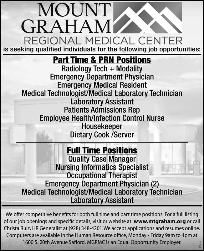 MOUNTGRAHAMREGIONAL MEDICAL CENTERis seeking qualified individuals for the following job opportunities:Part Time & PRN PositionsRadiology Tech + ModalityEmergency Department PhysicianEmergency Medical ResidentMedical Technologist/Medical Laboratory TechnicianLaboratory AssistantPatients Admissions RepEmployee Health/Infection Control NurseHousekeeperDietary Cook /ServerFull Time PositionsQuality Case ManagerNursing Informatics SpecialistOccupational TherapistEmergency Department Physician (2)Medical Technologist/Medical Laboratory TechnicianLaboratory AssistantWe offer competitive benefits for both full time and part time positions. For a full listingof our job openings and specific details, visit or website at: www.mtgraham.org or callChrista Ruiz, HR Generalist at (928) 348-4201.We accept applications and resumes online.Computers are available in the Human Resource office, Monday - Friday 9am to 4pm at1600 S. 20th Avenue Safford. MGRMC is an Equal Opportunity Employer. MOUNT GRAHAM REGIONAL MEDICAL CENTER is seeking qualified individuals for the following job opportunities: Part Time & PRN Positions Radiology Tech + Modality Emergency Department Physician Emergency Medical Resident Medical Technologist/Medical Laboratory Technician Laboratory Assistant Patients Admissions Rep Employee Health/Infection Control Nurse Housekeeper Dietary Cook /Server Full Time Positions Quality Case Manager Nursing Informatics Specialist Occupational Therapist Emergency Department Physician (2) Medical Technologist/Medical Laboratory Technician Laboratory Assistant We offer competitive benefits for both full time and part time positions. For a full listing of our job openings and specific details, visit or website at: www.mtgraham.org or call Christa Ruiz, HR Generalist at (928) 348-4201.We accept applications and resumes online. Computers are available in the Human Resource office, Monday - Friday 9am to 4pm at 1600 S. 20th Avenue Safford. MGRMC is an Equal Opportunity Employer.