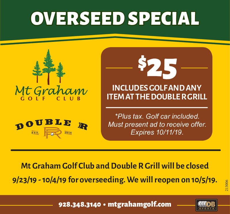 OVERSEED SPECIAL$25Mt GrahamINCLUDES GOLFAND ANYITEMAT THE DOUBLE RGRILLGO LF CLUB*Plus tax. Golf car included.DOUBLEMust present ad to receive offer.Expires 10/11/19.EST.2016Mt Graham Golf Club and Double R Grill will be closed9/23/19 10/4/19 for overseeding. We will reopen on 10/5/19.OB928.348.3140 mtgrahamgolf.comPORT213006 OVERSEED SPECIAL $25 Mt Graham INCLUDES GOLFAND ANY ITEMAT THE DOUBLE RGRILL GO LF CLUB *Plus tax. Golf car included. DOUBLE Must present ad to receive offer. Expires 10/11/19. EST. 2016 Mt Graham Golf Club and Double R Grill will be closed 9/23/19 10/4/19 for overseeding. We will reopen on 10/5/19. OB 928.348.3140 mtgrahamgolf.com PORT 213006