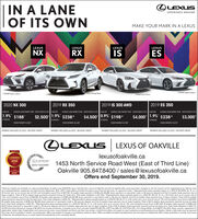 """LEXUSIN A LANEOF ITS OWNEXPERIENCE AMAZINGMAKE YOUR MARK IN A LEXUSLEXUSLEXUSNXLEXUSLEXUSRXISESFSPORT Series 2 shownEvry Packnge ShoweF SPORT Series TshownFSPORT S 2She2019 RX 3502019 IS 300 AWD2019 ES 3502020 NX 300LEASE APR1.9% $188BWEEYLEASE PRMENT FROM DELERY CREDS OF UPLEASE APRLEASE APRBWEEKLY LEASE PRMENT FROM DELMERY CRETS OF UPTOLEASE APR8EEY LEASE PRMENT FROMDELVER OEDS OFUPOB-WEEKLY LEASE PAIMENT FROMDELIER CREDSOFP$2.500 1.9% $238*$4,000 1.9% $238*$4,500 0.9% $198*$3,00039 MONTHS3 MONTHS39 MONTHS39 MONTHSDOWN PAMENT S5.080DOWN PAMENT S6.280DOWN PAYMENT $4.980DOWN PMENT $5.870PAYMENT INCLUDES $3.000A DELIVERY CREDITPAYMENT INCLUDES $2,500 DELIVERY CREDITPAYMENT INCLUDES $4,500 DELIVERY CREDITPAYMENT INCLUDES $4.000 DELVERY CREDITOLEXUSLEXUS OF OAKVILLElexusofoakville.ca2018-2CONSUMERCHOICE AWARLEXUS20191453 North Service Road West (East of Third Line)Oakville 905.847.8400 sales@lexusofoakville.caOffers end September 30, 2019.GTASERVICE MANAGEMENTCERTIFIE5MADelivery Credits are available on retail purchaselease of select new 2019/2020 Lexus vehicles from Lexus of Oakville and will be applied ater taxes have been charged on the full amount of the negotiated price. Vehicle mustbe purchased/leassed, registered and delivered by September 30th, 2019Lease offers provided through Lexus Financial Services, on approved credit """"Representative lease example based on a 2019 IS 300 AWD ste 8 on a39 month term at an annual rate of 0.9 % and Complete Lexus Price of $47,706. 8-weekly lease payment is $198 with $4.980 down payment or equivalent trade in, $0 security deposit and first bi-weekly lease payment due atlease inception. Total of 84 bi-weekly lease payments required during the lease term. Total lease obligation is $21,503. Representative lease example based on a 2020 NX 300 sfx A on a 39 month term at an annual rate of19% and Complete Lexus Price of $46.356. Bi-weekdy lease payment is $188 with $5,080 down payment or equivalent trade in, $0 security deposit and fi"""