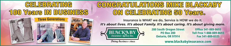 CELEBRATING100 Years IN BUSINESSCONGRATULATIONS MIKE BLACKABYON CELEBRATING 50 Years.Three GenerationsMikeInsurance is WHAT we do, Service is HOW we do it.BillEarlIt's about lives. It's about Family. It's about caring. It's about giving more.Office 541-889-8693Toll Free 1-888-889-8693Fax 541-889-8325280 South Oregon Street  280Ontario, OR 97914BLACK YInsurance Agency IncDoing business sincewww.blackabyinsurance.com CELEBRATING 100 Years IN BUSINESS CONGRATULATIONS MIKE BLACKABY ON CELEBRATING 50 Years. Three Generations Mike Insurance is WHAT we do, Service is HOW we do it. Bill Earl It's about lives. It's about Family. It's about caring. It's about giving more. Office 541-889-8693 Toll Free 1-888-889-8693 Fax 541-889-8325 280 South Oregon Street   280 Ontario, OR 97914 BLACK Y Insurance Agency Inc Doing business since www.blackabyinsurance.com