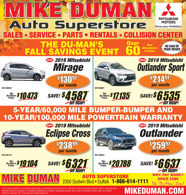 """MIKE DUMANMITSUBISHIMOTORSAuto SuperstoreSALES SERVICE PARTS RENTALS COLLISION CENTERTHE DU-MAN'SFALL SAVINGS EVENT 60Drive your AmbitionOverNewNO CASH ORTRADE NEEDEDMitsubishi'sIn Stock2019 Mitsubishi2019 MitsubishiNEWNEWOutlander Sport$214 97Mirage$130 97per monthper monthSTK #M043STK #M097$17135 SAVEI$6535$10473SAVE! $4587OFF MSRP!TheDu-Man'sPriceTheDu-Man'sPrice:OFF MSRP!5-YEAR/60,000 MILE BUMPER-BUMPER AND10-YEAR/100,000 MILE POWERTRAIN WARRANTY2019 MitsubishiOutlanderCEW 2019 MitsubishiNEWEclipse Cross$238 99$259 97per monthper monthSTK M032STK #M112$6637$19104 SAVE! $6321$20788TheDu-Man'sPrice:TheDu-Man'sPrice:SAVE!OFF MSRP!OFF MSRP!MIKE DUMANWHY PAY MORE?AUTO SUPERSTORE2300 Godwin Blvd Suffolk 1-866-614-1111SINCE 1980The """"D-Man"""" Can!MIKEDUMAN.COMSALE PRICES EXPIRE 5 DAYS FROM PUBLICATION CUSTOMER CASH INCLUDES ALL FACTORY OFFERS INCLUDING OWNER LOYALTY AND MILITARYREWARDS POINTS AVAILABLE TO CURRENT MEMBERS AS EARNED. FINANCING 84 MOS. 045 % WITH APPROVED CREDIT AND 10% DOWN0OES NOT INCLUDE TAX, TAGS AND $479 PROCESSING FEE MIKE DUMAN MITSUBISHI MOTORS Auto Superstore SALES SERVICE PARTS RENTALS COLLISION CENTER THE DU-MAN'S FALL SAVINGS EVENT 60 Drive your Ambition Over New NO CASH OR TRADE NEEDED Mitsubishi's In Stock 2019 Mitsubishi 2019 Mitsubishi NEW NEW Outlander Sport $214 97 Mirage $130 97 per month per month STK #M043 STK #M097 $17135 SAVEI$6535 $10473 SAVE! $4587 OFF MSRP! The Du-Man's Price The Du-Man's Price: OFF MSRP! 5-YEAR/60,000 MILE BUMPER-BUMPER AND 10-YEAR/100,000 MILE POWERTRAIN WARRANTY 2019 Mitsubishi Outlander CEW 2019 Mitsubishi NEW Eclipse Cross $238 99 $259 97 per month per month STK M032 STK #M112 $6637 $19104 SAVE! $6321 $20788 The Du-Man's Price: The Du-Man's Price: SAVE! OFF MSRP! OFF MSRP! MIKE DUMAN WHY PAY MORE? AUTO SUPERSTORE 2300 Godwin Blvd Suffolk 1-866-614-1111 SINCE 1980 The """"D-Man"""" Can! MIKEDUMAN.COM SALE PRICES EXPIRE 5 DAYS FROM PUBLICATION CUSTOMER CASH INCLUDES ALL FACTORY OFFERS INCLUDING OWNER LOYALTY AND MILITA"""