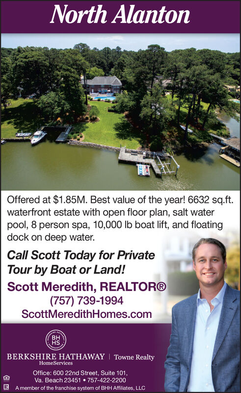 North AlantonOffered at $1.85M. Best value of the year! 6632 sq.ftwaterfront estate with open floor plan, salt waterpool, 8 person spa, 10,000 lb boat lift, and floatingdock on deep water.Call Scott Today for PrivateTour by Boat or Land!Scott Meredith, REALTOR®(757) 739-1994ScottMeredithHomes.comBERKSHIRE HATHAWAY Towne RealtyHomeServicesOffice: 600 22nd Street, Suite 101,Va. Beach 23451 757-422-2200A member of the franchise system of BHH Affiliates, LLC North Alanton Offered at $1.85M. Best value of the year! 6632 sq.ft waterfront estate with open floor plan, salt water pool, 8 person spa, 10,000 lb boat lift, and floating dock on deep water. Call Scott Today for Private Tour by Boat or Land! Scott Meredith, REALTOR® (757) 739-1994 ScottMeredithHomes.com BERKSHIRE HATHAWAY Towne Realty HomeServices Office: 600 22nd Street, Suite 101, Va. Beach 23451 757-422-2200 A member of the franchise system of BHH Affiliates, LLC