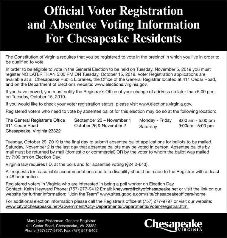 """Official Voter Registrationand Absentee Voting InformationFor Chesapeake ResidentsThe Constitution of Virginia requires that you be registered to vote in the precinct in which you live in order tobe qualified to vote.In order to be eligible to vote in the General Election to be held on Tuesday, November 5, 2019 you mustregister NO LATER THAN 5:00 PM ON Tuesday, October 15, 2019. Voter Registration applications areavailable at all Chesapeake Public Libraries, the Office of the General Registrar located at 411 Cedar Road,and on the Department of Elections website: www.elections.virginia.gov.If you have moved, you must notify the Registrar's Office of your change of address no later than 5:00 p.m.on Tuesday, October 15, 2019.If you would like to check your voter registration status, please visit www.elections.virginia.govRegistered voters who need to vote by absentee ballot for this election may do so at the following location:September 20 November 1October 26 & November 2The General Registrar's Office411 Cedar RoadMonday Friday8:00 am 5:00 pm9:00am 5:00 pmSaturdayChesapeake, Virginia 23322Tuesday, October 29, 2019 is the final day to submit absentee ballot applications for ballots to be mailed.Saturday, November 2 is the last day that absentee ballots may be voted in person. Absentee ballots bymail must be returned by mail (domestic or commercial) OR by the voter to whom the ballot was mailedby 7:00 pm on Election Day.Virginia law requires I.D. at the polls and for absentee voting ($24.2-643)All requests for reasonable accommodations due to a disability should be made to the Registrar with at leasta 48 hour notice.Registered voters in Virginia who are interested in being a poll worker on Election DayContact: Keith Heyward Phone: (757) 277-9412 Email: kheyward@cityofchesapeake.net or visit the link on ourwebsite for further information: """"Join the Team"""" www.sites.google.com/site/chesapeakeofficers/homeFor additional election information please call the Registrar's offic"""