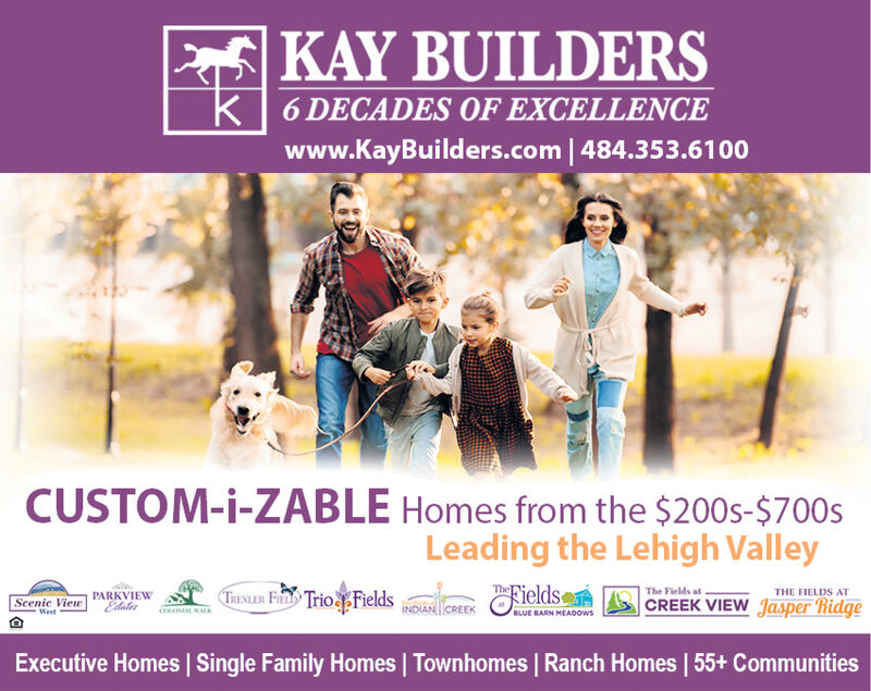 |KAY BUILDERSK6 DECADES OF EXCELLENCEwww.KayBuilders.com | 484.353.61 00CUSTOM-i-ZABLE Homes from the $200s-$700sLeading the Lehigh ValleyieldsThe Fields atCREEK VIEW Jasper RidgeTRENLER FIL Trio FieldsACEEScenic View PARKVIEWWestTHE FIELDS ATCOLNBLUE BARN MEADOwsExecutive Homes | Single Family Homes Townhomes | Ranch Homes | 55+ Communities |KAY BUILDERS K 6 DECADES OF EXCELLENCE www.KayBuilders.com | 484.353.61 00 CUSTOM-i-ZABLE Homes from the $200s-$700s Leading the Lehigh Valley ields The Fields at CREEK VIEW Jasper Ridge TRENLER FIL Trio FieldsACEE Scenic View PARKVIEW West THE FIELDS AT COLN BLUE BARN MEADOws Executive Homes | Single Family Homes Townhomes | Ranch Homes | 55+ Communities