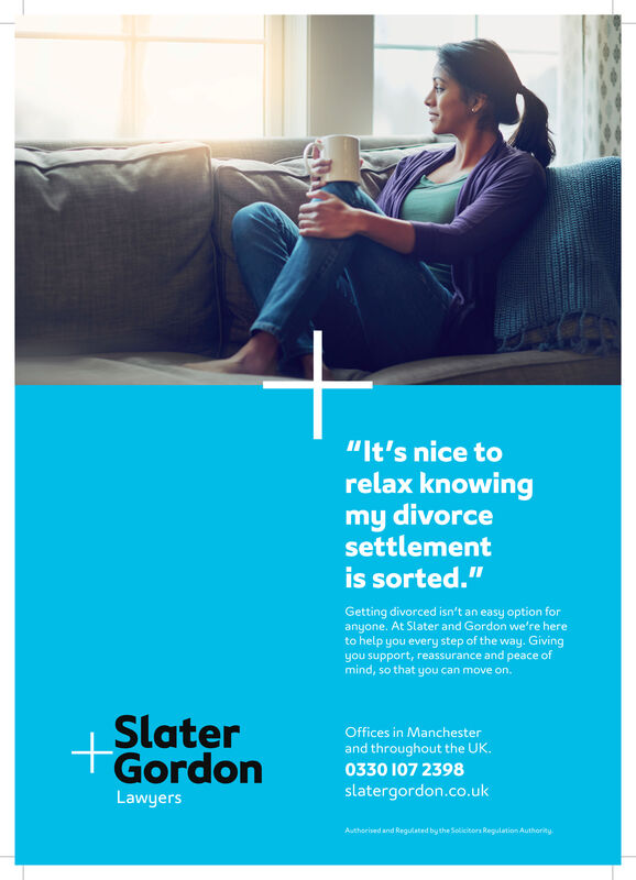 """It's nice torelax knowingmy divorcesettlementis sorted.""Getting divorced isn't an easy option foranyone. At Slater and Gordon we're hereto help you every step of the way. Givingyou support, reassurance and peace ofmind, so that you can move on.SlaterGordonOffices in Manchesterand throughout the UK.0330 107 2370slatergordon.co.ukLawyersAuthorised and Regulated by the Solicitors Regulation Authority. ""It's nice to relax knowing my divorce settlement is sorted."" Getting divorced isn't an easy option for anyone. At Slater and Gordon we're here to help you every step of the way. Giving you support, reassurance and peace of mind, so that you can move on. Slater Gordon Offices in Manchester and throughout the UK. 0330 107 2370 slatergordon.co.uk Lawyers Authorised and Regulated by the Solicitors Regulation Authority."