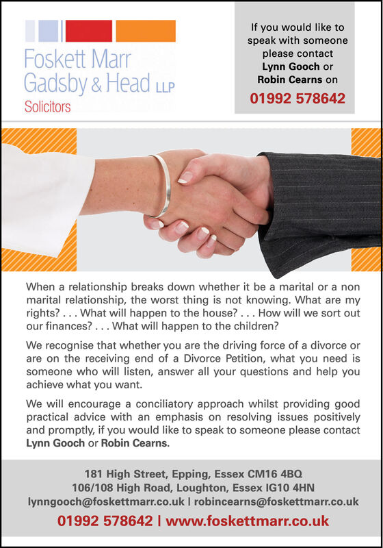 If you would like tospeak with someoneplease contactLynn Gooch orRobin Cearns onFoskett MarrGadsby&HeadLLP01992 578642SolicitorsWhen a relationship breaks down whether it be a marital or a nonmarital relationship, the worst thing is not knowing. What are myrights?. . What will happen to the house?... How will we sort outour finances?.. What will happen to the children?We recognise that whether you are the driving force of a divorce orare on the receiving end of a Divorce Petition, what you need issomeone who will listen, answer all your questions and help youachieve what you wantWe will encourage a conciliatory approach whilst providing goodpractical advice with an emphasis on resolving issues positivelyand promptly, if you would like to speak to someone please contactLynn Gooch or Robin Cearns.181 High Street, Epping, Essex CM16 4BQ106/108 High Road, Loughton, Essex IG10 4HNlynngooch@foskettmarr.co.uk I robincearns@foskettmarr.co.uk01992 578642 I www.foskettmarr.co.uk If you would like to speak with someone please contact Lynn Gooch or Robin Cearns on Foskett Marr Gadsby&Head LLP 01992 578642 Solicitors When a relationship breaks down whether it be a marital or a non marital relationship, the worst thing is not knowing. What are my rights?. . What will happen to the house?... How will we sort out our finances?.. What will happen to the children? We recognise that whether you are the driving force of a divorce or are on the receiving end of a Divorce Petition, what you need is someone who will listen, answer all your questions and help you achieve what you want We will encourage a conciliatory approach whilst providing good practical advice with an emphasis on resolving issues positively and promptly, if you would like to speak to someone please contact Lynn Gooch or Robin Cearns. 181 High Street, Epping, Essex CM16 4BQ 106/108 High Road, Loughton, Essex IG10 4HN lynngooch@foskettmarr.co.uk I robincearns@foskettmarr.co.uk 01992 578642 I www.foskettmarr.co.uk