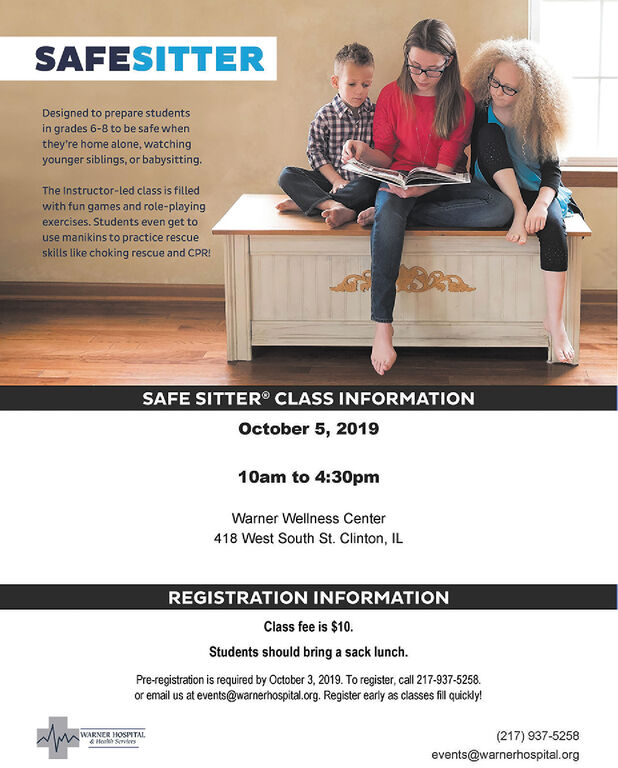 SAFESITTERDesigned to prepare studentsin grades 6-8 to be safe whenthey're home alone, watchingyounger siblings, or babysittingThe Instructor-led class is filledwith fun games and role-playingexercises. Students even get touse manikins to practice rescueskills like choking rescue and CPRSAFE SITTER CLASS INFORMATIONOctober 5, 201910am to 4:30pmWarner Wellness Center418 West South St. Clinton, ILREGISTRATION INFORMATIONClass fee is $10.Students should bring a sack lunchPre-registration is required by October 3, 2019. To register, call 217-937-5258.or email us at events@warnerhospital.org. Register early as classes fil quickly!WARNER HOSPTAL& Heh Svles(217) 937-5258events@warnerhospital.org SAFESITTER Designed to prepare students in grades 6-8 to be safe when they're home alone, watching younger siblings, or babysitting The Instructor-led class is filled with fun games and role-playing exercises. Students even get to use manikins to practice rescue skills like choking rescue and CPR SAFE SITTER CLASS INFORMATION October 5, 2019 10am to 4:30pm Warner Wellness Center 418 West South St. Clinton, IL REGISTRATION INFORMATION Class fee is $10. Students should bring a sack lunch Pre-registration is required by October 3, 2019. To register, call 217-937-5258. or email us at events@warnerhospital.org. Register early as classes fil quickly! WARNER HOSPTAL & Heh Svles (217) 937-5258 events@warnerhospital.org