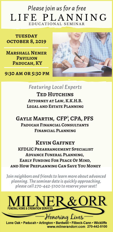 Please join us for a freeLIFE PLANNINGEDUCATIONAL SEMINARTUESDAYOCTOBER 8, 2019MARSHALL NEMERPAVILIONPADUCAH, KY9:30 AM OR 5:30 PMFeaturing Local ExpertsTED HUTCHINSATTORNEY AT LAw, K.K.H.B.LEGAL AND ESTATE PLANNINGGAYLE MARTIN, CFP CPA, PFSPADUCAH FINANCIAL CONSULTANTSFINANCIAL PLANNINGKEVIN GAFFNEYKFDLIC PREARRANGEMENT SPECIALISTADVANCE FUNERAL PLANNING,EARLY FUNDING FOR PEACE OF MIND,AND How PREPLANNING CAN SAVE You MoNEYJoin neighbors and friends to learn more about advancedplanning. The seminar date is quickly approaching,please call 270-442-5100 to reserve your seat!MILNER&ORRFUNERAL HOME&CREMATION SERVICESHonoring LivesLone Oak Paducah Arlington Bardwell Filbeck-Cann Wickliffewww.milnerandorr.com 270-442-5100 Please join us for a free LIFE PLANNING EDUCATIONAL SEMINAR TUESDAY OCTOBER 8, 2019 MARSHALL NEMER PAVILION PADUCAH, KY 9:30 AM OR 5:30 PM Featuring Local Experts TED HUTCHINS ATTORNEY AT LAw, K.K.H.B. LEGAL AND ESTATE PLANNING GAYLE MARTIN, CFP CPA, PFS PADUCAH FINANCIAL CONSULTANTS FINANCIAL PLANNING KEVIN GAFFNEY KFDLIC PREARRANGEMENT SPECIALIST ADVANCE FUNERAL PLANNING, EARLY FUNDING FOR PEACE OF MIND, AND How PREPLANNING CAN SAVE You MoNEY Join neighbors and friends to learn more about advanced planning. The seminar date is quickly approaching, please call 270-442-5100 to reserve your seat! MILNER&ORR FUNERAL HOME&CREMATION SERVICES Honoring Lives Lone Oak Paducah Arlington Bardwell Filbeck-Cann Wickliffe www.milnerandorr.com 270-442-5100