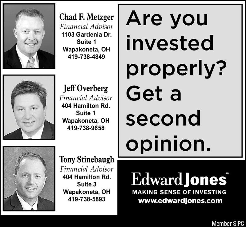 Are youChad F. MetzgerFinancial Advisor1103 Gardenia Dr.investedproperly?Get aSuite 1Wapakoneta, OH419-738-4849Jeff OverbergFinancial Advisor404 Hamilton Rd.Suite 1secondWapakoneta, OH419-738-9658opinion.Tony StinebaughFinancial AdvisorEdward JonesTM404 Hamilton Rd.Suite 3Wapakoneta, H419-738-5893MAKING SENSE OF INVESTINGwww.edwardjones.comMember SIPC Are you Chad F. Metzger Financial Advisor 1103 Gardenia Dr. invested properly? Get a Suite 1 Wapakoneta, OH 419-738-4849 Jeff Overberg Financial Advisor 404 Hamilton Rd. Suite 1 second Wapakoneta, OH 419-738-9658 opinion. Tony Stinebaugh Financial Advisor Edward Jones TM 404 Hamilton Rd. Suite 3 Wapakoneta, H 419-738-5893 MAKING SENSE OF INVESTING www.edwardjones.com Member SIPC