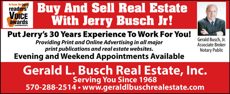 VairnBuy And Sell Real EstateWith Jerry Busch Jr!T Cnr 2019readers'VOICEawardsPut Jerry's 30 Years Experience To Work For You!Providing Print and Online Advertising in all majorprint publications and real estate websites.Evening and Weekend Appointments AvailableGerald Busch, JrAssociate BrokerNotary PublicGerald L. Busch Real Estate, Inc.Serving You Since 1968570-288-2514 www.geraldlbuschrealestate.com VairnBuy And Sell Real Estate With Jerry Busch Jr! T Cnr 2019 readers' VOICE awards Put Jerry's 30 Years Experience To Work For You! Providing Print and Online Advertising in all major print publications and real estate websites. Evening and Weekend Appointments Available Gerald Busch, Jr Associate Broker Notary Public Gerald L. Busch Real Estate, Inc. Serving You Since 1968 570-288-2514 www.geraldlbuschrealestate.com