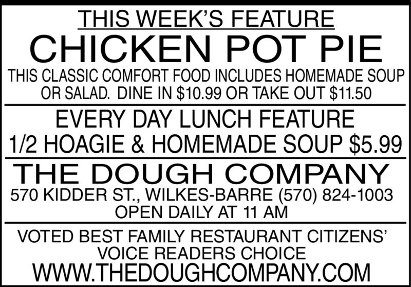 THIS WEEK'S FEATURECHICKEN POT PIETHIS CLASSIC COMFORT FOOD INCLUDES HOMEMADE SOUPOR SALAD. DINE IN $10.99 OR TAKE OUT $11.50EVERY DAY LUNCH FEATURE1/2 HOAGIE & HOMEMADE SOUP $5.99THE DOUGH COMPANY570 KIDDER ST., WILKES-BARRE (570) 824-1003OPEN DAILY AT 11 AMVOTED BEST FAMILY RESTAURANT CITIZENSVOICE READERS CHOICEwWW.THEDOUGHCOMPANY.COM THIS WEEK'S FEATURE CHICKEN POT PIE THIS CLASSIC COMFORT FOOD INCLUDES HOMEMADE SOUP OR SALAD. DINE IN $10.99 OR TAKE OUT $11.50 EVERY DAY LUNCH FEATURE 1/2 HOAGIE & HOMEMADE SOUP $5.99 THE DOUGH COMPANY 570 KIDDER ST., WILKES-BARRE (570) 824-1003 OPEN DAILY AT 11 AM VOTED BEST FAMILY RESTAURANT CITIZENS VOICE READERS CHOICE wWW.THEDOUGHCOMPANY.COM