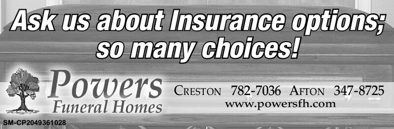 Ask us about Insurance optionsSo many choices!Powers CRESTON 782-7036 AFTON 347-8725Funeral Homeswww.powersfh.comSM-CP2049361028 Ask us about Insurance options So many choices! Powers CRESTON 782-7036 AFTON 347-8725 Funeral Homes www.powersfh.com SM-CP2049361028