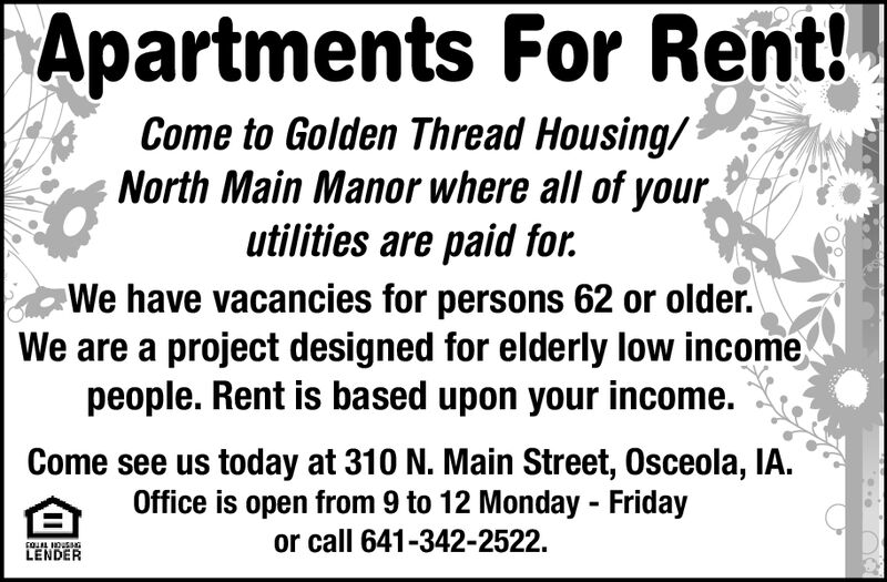 Apartments For Rent!Come to Golden Thread Housing/North Main Manor where all of yourutilities are paid for.We have vacancies for persons 62 or older.We are a project designed for elderly low incomepeople. Rent is based upon your income.Come see us today at 310 N. Main Street, Osceola, IA.Office is open from 9 to 12 Monday Fridayor call 641-342-2522.LENDER Apartments For Rent! Come to Golden Thread Housing/ North Main Manor where all of your utilities are paid for. We have vacancies for persons 62 or older. We are a project designed for elderly low income people. Rent is based upon your income. Come see us today at 310 N. Main Street, Osceola, IA. Office is open from 9 to 12 Monday Friday or call 641-342-2522. LENDER