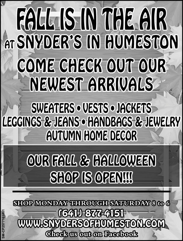 FALL IS IN THE AIReT SNYDER'S IN HUMESTONCOME CHECK OUT OURNEWEST ARRIVALSSWEATERS VESTS JACKETSLEGGINGS& JEANS oHANDBAGS&JEWELRYAUTUMN HOME DECOROUR FALL &HALLOWEENSHOP IS OPEN!!SHOP MONDAY THROUGH SATURDAY 8 to 6G641 877-4151www.SNYDERSOFHUMESTON.CoMCheck us out on FacebookSM-CP2577161001 FALL IS IN THE AIR eT SNYDER'S IN HUMESTON COME CHECK OUT OUR NEWEST ARRIVALS SWEATERS VESTS JACKETS LEGGINGS& JEANS oHANDBAGS&JEWELRY AUTUMN HOME DECOR OUR FALL &HALLOWEEN SHOP IS OPEN!! SHOP MONDAY THROUGH SATURDAY 8 to 6 G641 877-4151 www.SNYDERSOFHUMESTON.CoM Check us out on Facebook SM-CP2577161001