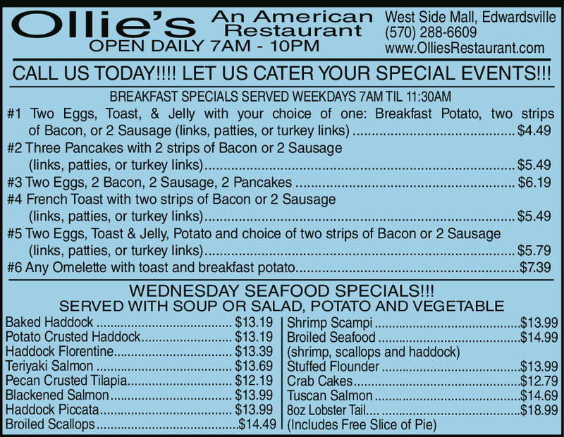 Olie's An American West Side Mall, EdwardsvilleRestaurant (570) 288-6609OPEN DAILY 7AM 10PMwww.OlliesRestaurant.comCALL US TODAY!!!! LET US CATER YOUR SPECIAL EVENTS!!!BREAKFAST SPECIALS SERVED WEEKDAYS 7AM TIL 11:30AM#1 Two Eggs, Toast, & Jelly with your choice of one: Breakfast Potato, two stripsof Bacon, or 2 Sausage (links, patties, or turkey links)..#2 Three Pancakes with 2 strips of Bacon or 2 Sausage(links, patties, or turkey links)..#3 Two Eggs, 2 Bacon, 2 Sausage, 2 Pancakes..#4 French Toast with two strips of Bacon or 2 Sausage(links, patties, or turkey links).#5 Two Eggs, Toast & Jelly, Potato and choice of two strips of Bacon or 2 Sausage(links, patties, or turkey links).#6 Any Omelette with toast and breakfast potato...$4.49... $5.49$6.19...$5.49$5.79$7.39WEDNESDAY SEAFOOD SPECIALS!!!SERVED WITH SOUP OR SALAD, POTATO AND VEGETABLE. $13.19. $13.19. $13.39.$13.69.$12.19. $13.99$13.99Baked Haddock.Potato Crusted Haddock..Haddock Florentine..Teriyaki Salmon....Pecan Crusted Tilapia..Blackened Salmon...Haddock Piccata...Broiled Scallops.Shrimp Scampi..Broiled Seafood(shrimp, scallops and haddock)Stuffed Flounder...Crab Cakes.......Tuscan Salmon8oz Lobster Tail...$14.49 | (Includes Free Slice of Pie)$13.99$14.99..$13.99.$12.79$14.69$18.99 Olie's An American West Side Mall, Edwardsville Restaurant (570) 288-6609 OPEN DAILY 7AM 10PM www.OlliesRestaurant.com CALL US TODAY!!!! LET US CATER YOUR SPECIAL EVENTS!!! BREAKFAST SPECIALS SERVED WEEKDAYS 7AM TIL 11:30AM #1 Two Eggs, Toast, & Jelly with your choice of one: Breakfast Potato, two strips of Bacon, or 2 Sausage (links, patties, or turkey links).. #2 Three Pancakes with 2 strips of Bacon or 2 Sausage (links, patties, or turkey links).. #3 Two Eggs, 2 Bacon, 2 Sausage, 2 Pancakes.. #4 French Toast with two strips of Bacon or 2 Sausage (links, patties, or turkey links). #5 Two Eggs, Toast & Jelly, Potato and choice of two strips of Bacon or 2 Sausage (links, patties, or turkey links). #6 Any Omelette with toast 