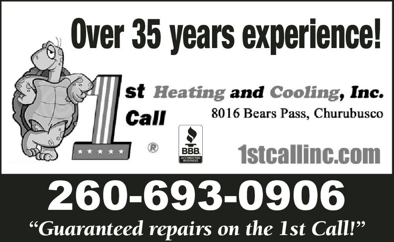 """Over 35 years experience!st Heating and Cooling, Inc8016 Bears Pass, ChurubuscoCall1stcallinc.comBBB.ACCREDITEDBUSINESS260-693-0906""""Guaranteed repairson the 1st Call!"""" Over 35 years experience! st Heating and Cooling, Inc 8016 Bears Pass, Churubusco Call 1stcallinc.com BBB. ACCREDITED BUSINESS 260-693-0906 """"Guaranteed repairs on the 1st Call!"""""""