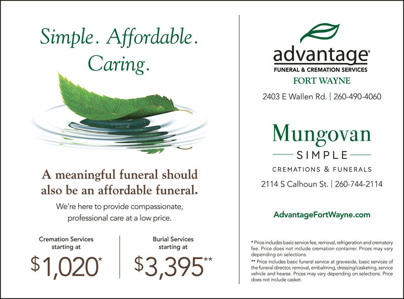 Simple. AffordableCaring.advantageFUNERAL & CREMATION SERVICESFORT WAYNE2403 E Wallen Rd. | 260-490-4060MungovanSIMPLECREMATIONS & FUNERALSA meaningful funeral shouldalso be an affordable funeral2114 S Calhoun St. | 260-744-2114We're here to provide compassionate,professional care at a low price.AdvantageFortWayne.comCremation ServicesBurial ServicesPrice includes basic service fee, removal, refrigeration and crematoryfee. Price does not include cremation container. Prices may varydepending on selections.*Price includes basic funeral service at graveside, basic services ofthe funeral director, removal, embalming, dressing/casketing, servicevehicle and hearse. Prices may vary depending on selections. Pricedoes not include casket.starting atstarting at$1,020 $3,395 Simple. Affordable Caring. advantage FUNERAL & CREMATION SERVICES FORT WAYNE 2403 E Wallen Rd. | 260-490-4060 Mungovan SIMPLE CREMATIONS & FUNERALS A meaningful funeral should also be an affordable funeral 2114 S Calhoun St. | 260-744-2114 We're here to provide compassionate, professional care at a low price. AdvantageFortWayne.com Cremation Services Burial Services Price includes basic service fee, removal, refrigeration and crematory fee. Price does not include cremation container. Prices may vary depending on selections. *Price includes basic funeral service at graveside, basic services of the funeral director, removal, embalming, dressing/casketing, service vehicle and hearse. Prices may vary depending on selections. Price does not include casket. starting at starting at $1,020 $3,395