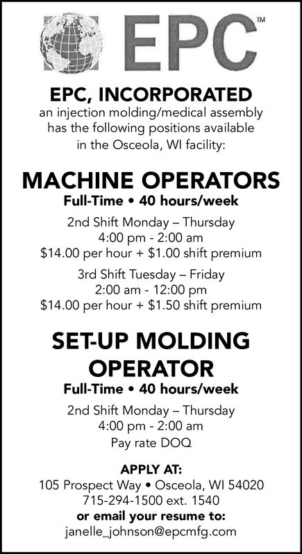 TMEPC, INCORPORATEDan injection molding/medical assemblyhas the following positions availablein the Osceola, WI facility:MACHINE OPERATORSFull-Time 40 hours/week2nd Shift Monday Thursday4:00 pm 2:00 am$14.00 per hour $1.00 shift premium3rd Shift Tuesday Friday2:00 am 12:00 pm$14.00 per hour $1.50 shift premiumSET-UP MOLDINGOPERATORFull-Time 40 hours/week2nd Shift Monday Thursday4:00 pm 2:00 amPay rate DOQAPPLY AT:105 Prospect Way. Osceola, WI 54020715-294-1500 ext. 1540or email your resume to:janelle_johnson@epcmfg.com  TM EPC, INCORPORATED an injection molding/medical assembly has the following positions available in the Osceola, WI facility: MACHINE OPERATORS Full-Time 40 hours/week 2nd Shift Monday Thursday 4:00 pm 2:00 am $14.00 per hour $1.00 shift premium 3rd Shift Tuesday Friday 2:00 am 12:00 pm $14.00 per hour $1.50 shift premium SET-UP MOLDING OPERATOR Full-Time 40 hours/week 2nd Shift Monday Thursday 4:00 pm 2:00 am Pay rate DOQ APPLY AT: 105 Prospect Way. Osceola, WI 54020 715-294-1500 ext. 1540 or email your resume to: janelle_johnson@epcmfg.com