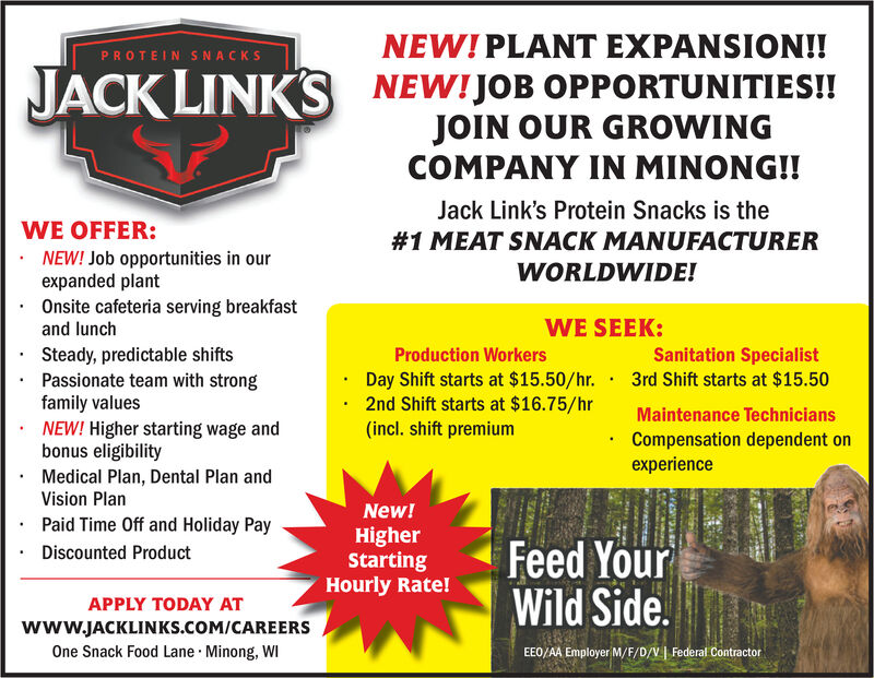 NEW!PLANT EXPANSION!!PROTEIN SNACKSNEW!JOB OPPORTUNITIES!!JOIN OUR GROWINGCOMPANY IN MINONG!!JACK LINKSJack Link's Protein Snacks is theWE OFFER:#1 MEAT SNACK MANUFACTURERNEW! Job opportunities in ourexpanded plantOnsite cafeteria serving breakfastand lunchWORLDWIDE!WE SEEK:Sanitation SpecialistSteady, predictable shiftsPassionate team with strongfamily valuesNEW! Higher starting wage andbonus eligibilityProduction WorkersDay Shift starts at $15.50/hr. 3rd Shift starts at $15.502nd Shift starts at $16.75/hr(incl. shift premiumMaintenance TechniciansCompensation dependent onexperienceMedical Plan, Dental Plan andVision PlanNew!Paid Time Off and Holiday PayHigherStartingHourly Rate!Feed YourWild SideDiscounted ProductAPPLY TODAY ATwww.JACKLINKS.cOM/CAREERSOne Snack Food Lane Minong, WIEEO/AA Employer M/F/D/VFederal Contractor NEW!PLANT EXPANSION!! PROTEIN SNACKS NEW!JOB OPPORTUNITIES!! JOIN OUR GROWING COMPANY IN MINONG!! JACK LINKS Jack Link's Protein Snacks is the WE OFFER: #1 MEAT SNACK MANUFACTURER NEW! Job opportunities in our expanded plant Onsite cafeteria serving breakfast and lunch WORLDWIDE! WE SEEK: Sanitation Specialist Steady, predictable shifts Passionate team with strong family values NEW! Higher starting wage and bonus eligibility Production Workers Day Shift starts at $15.50/hr. 3rd Shift starts at $15.50 2nd Shift starts at $16.75/hr (incl. shift premium Maintenance Technicians Compensation dependent on experience Medical Plan, Dental Plan and Vision Plan New! Paid Time Off and Holiday Pay Higher Starting Hourly Rate! Feed Your Wild Side Discounted Product APPLY TODAY AT www.JACKLINKS.cOM/CAREERS One Snack Food Lane Minong, WI EEO/AA Employer M/F/D/V Federal Contractor