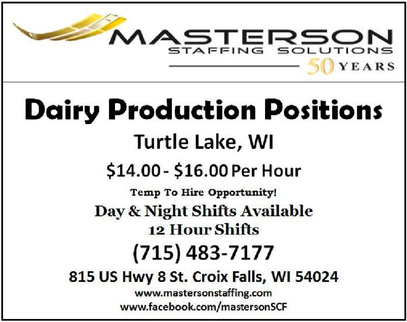 MASTERSONSTAFFING SOLUTIONS50 YEARSDairy Production PositionsTurtle Lake, WI$14.00- $16.00 Per HourTemp To Hire Opportunity!Day & Night Shifts Available12 Hour Shifts(715) 483-7177815 US Hwy 8 St. Croix Falls, WI 54024www.mastersonstaffing.comwww.facebook.com/mastersonSCF MASTERSON STAFFING SOLUTIONS 50 YEARS Dairy Production Positions Turtle Lake, WI $14.00- $16.00 Per Hour Temp To Hire Opportunity! Day & Night Shifts Available 12 Hour Shifts (715) 483-7177 815 US Hwy 8 St. Croix Falls, WI 54024 www.mastersonstaffing.com www.facebook.com/mastersonSCF