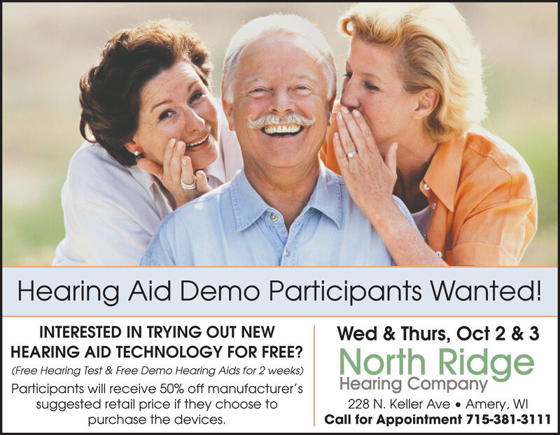 Hearing Aid Demo Participants Wanted!INTERESTED IN TRYING OUT NEWWed & Thurs, Oct 2 & 3North RidgeHEARING AID TECHNOLOGY FOR FREE?(Free Hearing Test & Free Demo Hearing Aids for 2 weeks)Hearing Company228 N. Keller Ave Amery, WICall for Appointment 715-381-3111Participants will receive 50% off manufacturer'ssuggested retail price if they choose topurchase the devices. Hearing Aid Demo Participants Wanted! INTERESTED IN TRYING OUT NEW Wed & Thurs, Oct 2 & 3 North Ridge HEARING AID TECHNOLOGY FOR FREE? (Free Hearing Test & Free Demo Hearing Aids for 2 weeks) Hearing Company 228 N. Keller Ave Amery, WI Call for Appointment 715-381-3111 Participants will receive 50% off manufacturer's suggested retail price if they choose to purchase the devices.